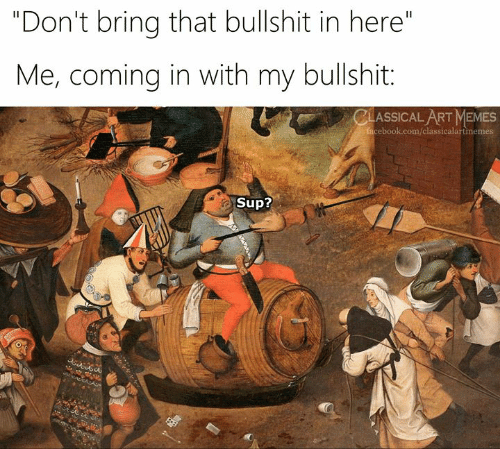 """Facebook, Memes, and facebook.com: """"Don't bring that bullshit in here""""  Me, coming in with my bullshit:  CLASSICAL ART MEMES  facebook.com/classicalartmemes  Sup?"""