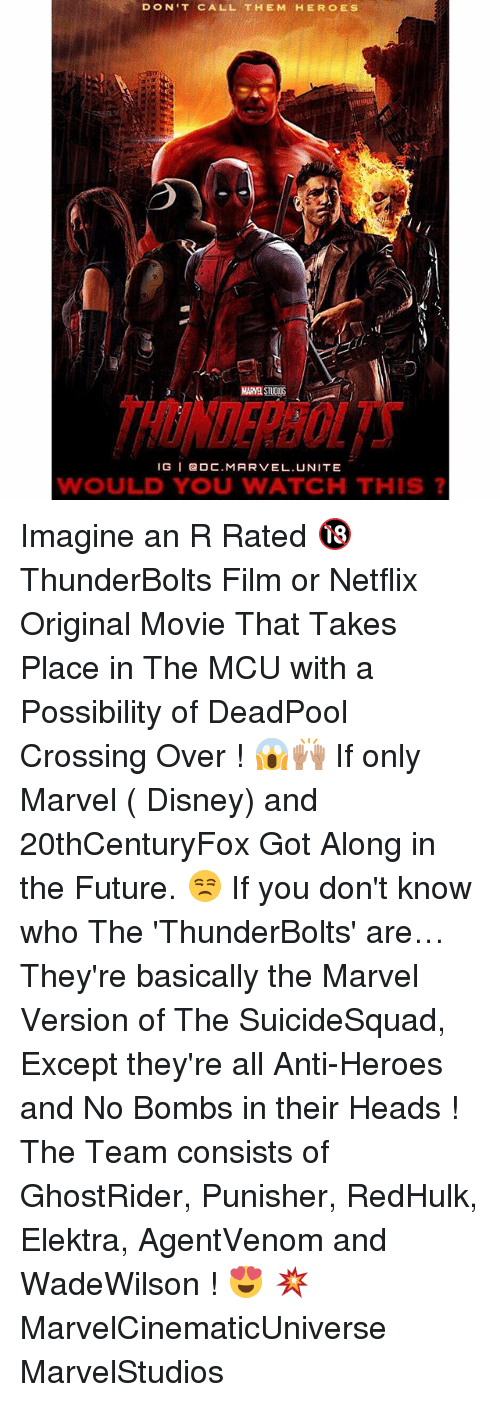 elektra: DON'T CALL THE M HERO ES  MARMASTUOOS  IG I Ga DC MAR VEL. UNITE  WOULD YOU WATCH THIS Imagine an R Rated 🔞 ThunderBolts Film or Netflix Original Movie That Takes Place in The MCU with a Possibility of DeadPool Crossing Over ! 😱🙌🏽 If only Marvel ( Disney) and 20thCenturyFox Got Along in the Future. 😒 If you don't know who The 'ThunderBolts' are…They're basically the Marvel Version of The SuicideSquad, Except they're all Anti-Heroes and No Bombs in their Heads ! The Team consists of GhostRider, Punisher, RedHulk, Elektra, AgentVenom and WadeWilson ! 😍 💥 MarvelCinematicUniverse MarvelStudios