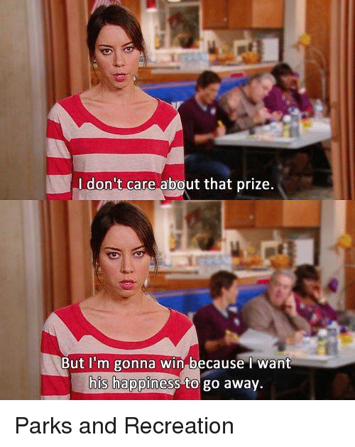 Parks and Recreation: don't care about that prize.  But I'm gonna win because I want  his happiness to go away. Parks and Recreation
