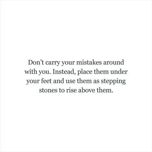 Mistakes, Feet, and Them: Don't carry your mistakes around  with you. Instead, place them under  your feet and use them as stepping  stones to rise above them