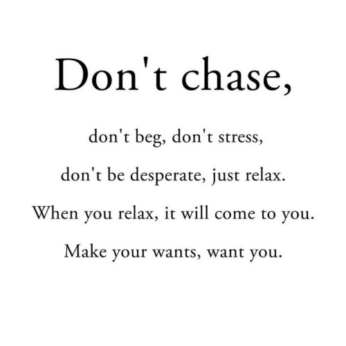 beg: Don't chase,  don't beg, don't stress,  don't be desperate, just relax  When you relax, it will come to you  Make your wants, want you