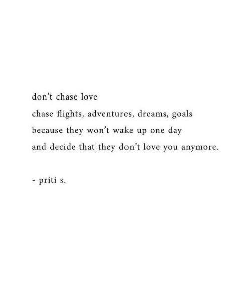 Goals, Love, and Chase: don't chase love  chase flights, adventures, dreams, goals  because they won't wake up one day  and decide that they don't love you anymore.  - priti s.