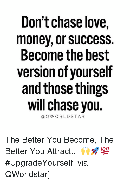 Love, Money, and Best: Don't chase love,  money, or success.  Become the best  version of yourself  and those things  will chase you  @QWORLDSTAR The Better You Become, The Better You Attract... 🙌🚀💯 #UpgradeYourself [via QWorldstar]
