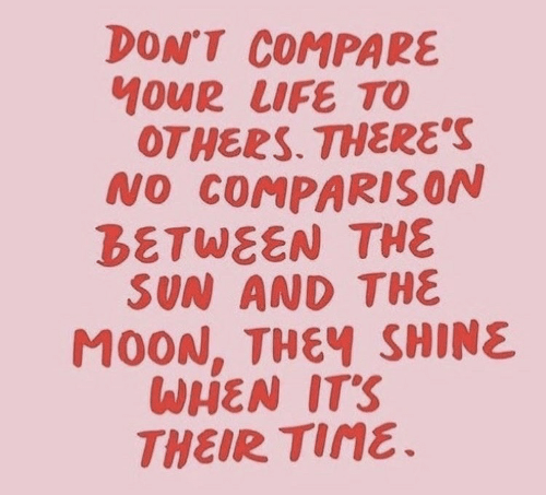 comparison: DON'T COMPARE  OUR LIFE TO  OTHERS. THERES  NO COMPARISON  BETWEEN THE  SUN AND THE  MOON, THEฯ SHINE  WHEN ITS  THEIR Tine.