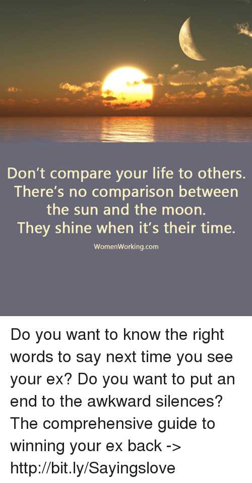 Awkward Silences: Don't compare your life to others.  There's no comparison between  the sun and the moon.  They shine when it's their time.  Women working.com Do you want to know the right words to say next time you see your ex? Do you want to put an end to the awkward silences? The comprehensive guide to winning your ex back -> http://bit.ly/Sayingslove