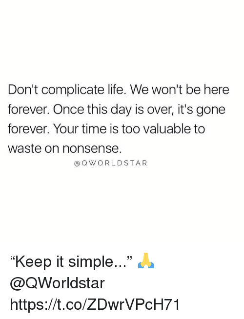 "Life, Forever, and Time: Don't complicate life. We won't be here  forever. Once this day is over, it's gone  forever. Your time is too valuable to  waste on nonsense.  @QWORLDSTAR ""Keep it simple..."" 🙏 @QWorldstar https://t.co/ZDwrVPcH71"