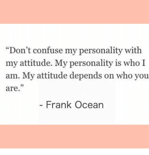 """Frank Ocean, Ocean, and Attitude: """"Don't confuse my personality with  my attitude. My personality is who I  am. My attitude depends on who you  are  05  - Frank Ocean"""