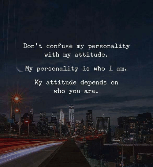 Attitude, Who, and Personality: Don't confuse my personality  with my attitude.  My personality is who I am.  My attitude depends on  who you are.