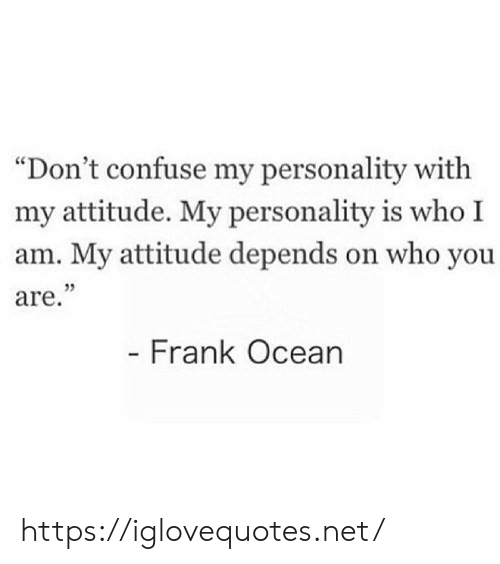 "Attitude: ""Don't confuse my personality with  my attitude. My personality is who I  am. My attitude depends on who you  are.""  - Frank Ocean https://iglovequotes.net/"