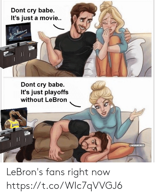 Lebron, Movie, and Cry: Dont cry babe.  It's just a movie..  Dont cry babe.  It's just playoffs  without LeBron  @NBAMEMES LeBron's fans right now https://t.co/WIc7qVVGJ6