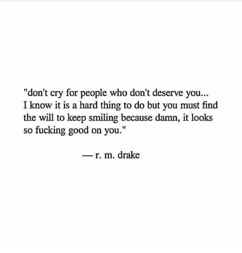 "Drake, Fucking, and Good: ""don't cry for people who don't deserve you...  I know it is a hard thing to do but you must find  the will to keep smiling because damn, it looks  so fucking good on you.""  - r. m. drake"