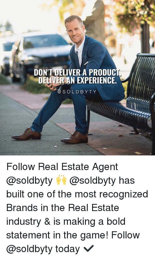 real estate agent: DONT DELIVER A PRODUC  DELIVER AN EXPERIENCE.  SOLDBYTY Follow Real Estate Agent @soldbyty 🙌 @soldbyty has built one of the most recognized Brands in the Real Estate industry & is making a bold statement in the game! Follow @soldbyty today ✔️