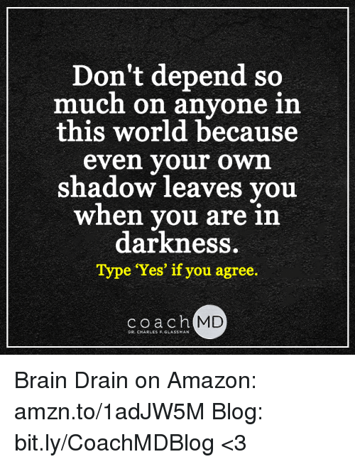 brain drain: Don't depend so  much on anyone in  this world because  even your own  shadow leaves you  when you are in  darkness  Type 'Yes' if you agree.  coach  MD  DR. CHARLES F. GLASSMAN Brain Drain on Amazon: amzn.to/1adJW5M Blog: bit.ly/CoachMDBlog  <3
