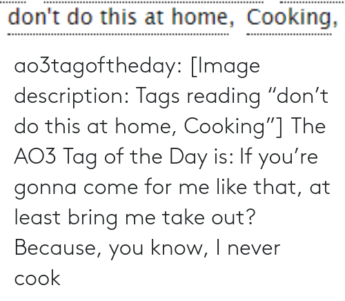 "Target, Tumblr, and Blog: don't do this at home, Cooking, ao3tagoftheday:  [Image description: Tags reading ""don't do this at home, Cooking""]  The AO3 Tag of the Day is: If you're gonna come for me like that, at least bring me take out? Because, you know, I never cook"