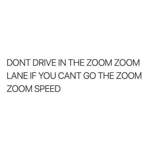 Drive In: DONT DRIVE IN THE ZOOM ZOOM  LANE IF YOU CANT GO THE ZOOM  ZOOM SPEED