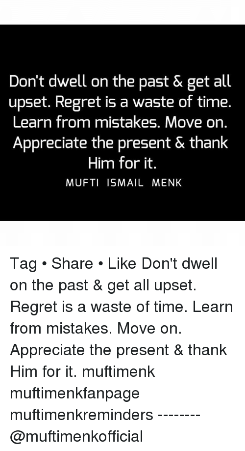 Dont Dwell On The Past Get All Upset Regret Is A Waste Of Time