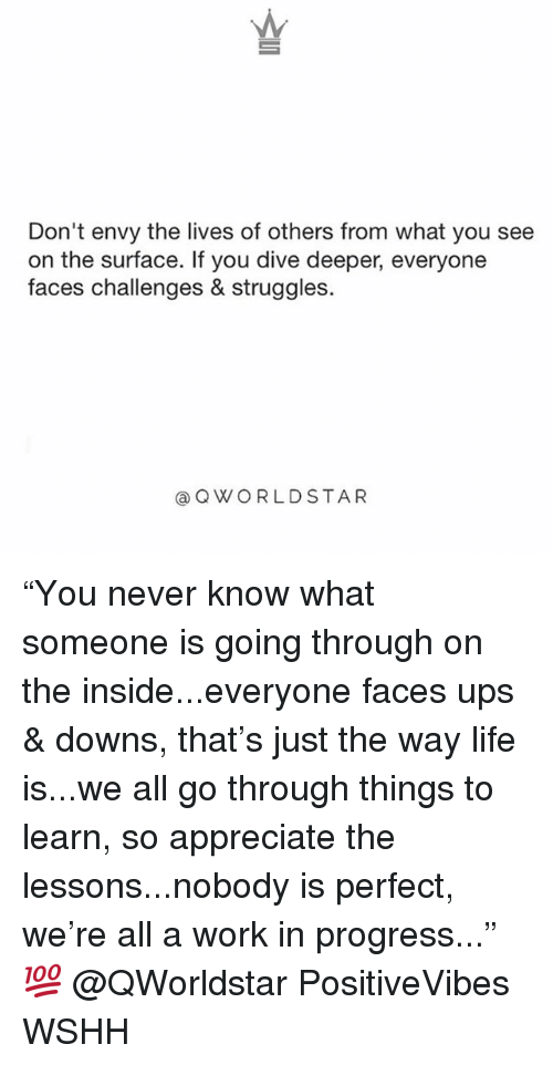 """Life, Memes, and Ups: Don't envy the lives of others from what you see  on the surface. If you dive deeper, everyone  faces challenges & struggles.  @QWORLDSTAR """"You never know what someone is going through on the inside...everyone faces ups & downs, that's just the way life is...we all go through things to learn, so appreciate the lessons...nobody is perfect, we're all a work in progress..."""" 💯 @QWorldstar PositiveVibes WSHH"""