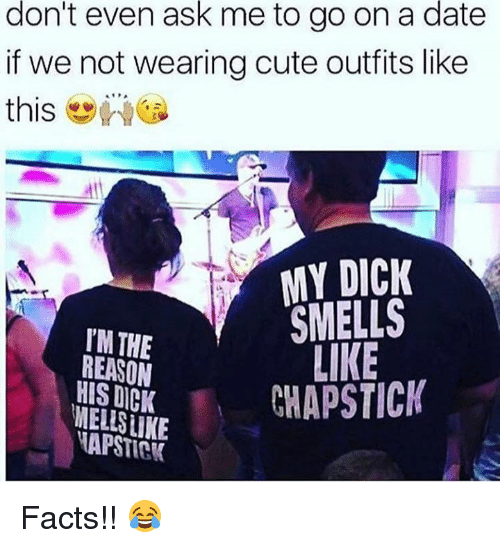 Weå›: don't even ask me to go on a date  if we not wearing cute outfits like  this-wea  dtl  MY DICK  SMELLS  LIKE  TM THE  REASON  HIS DICK  NECHAPSTICK  APSTICK Facts!! 😂