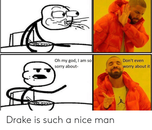 Drake, God, and Oh My God: Don't even  Oh my god, I am so  sorry about  worry about it Drake is such a nice man