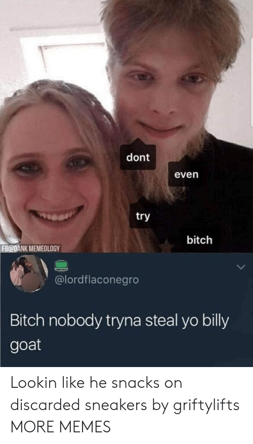 Lookin: dont  even  try  bitch  FB@DANK MEMEOLOGY  @lordflaconegro  Bitch nobody tryna steal yo billy  goat Lookin like he snacks on discarded sneakers by griftylifts MORE MEMES
