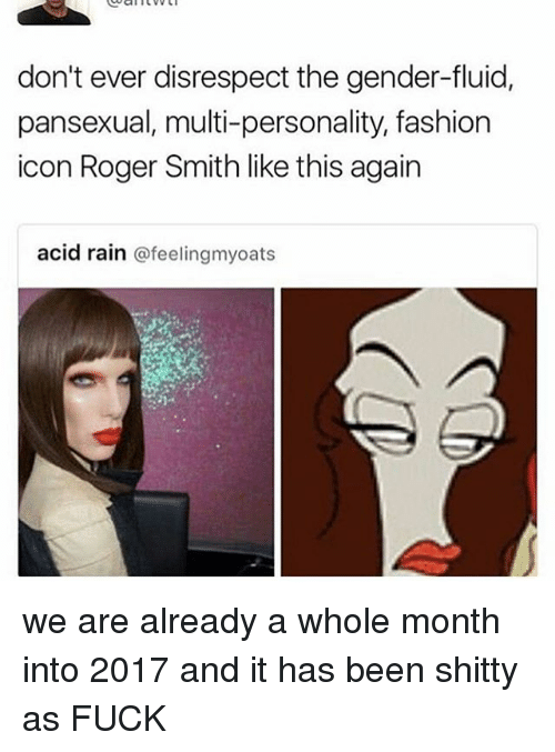 roger smith: don't ever disrespect the gender-fluid,  pansexual, multi-personality, fashion  icon Roger Smith like this again  acid rain  afeelingmyoats we are already a whole month into 2017 and it has been shitty as FUCK