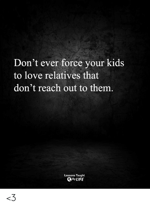 Dont Ever: Don't ever force your kids  to love relatives that  don't reach out to them.  Lessons Taught  By LIFE <3
