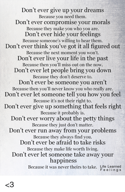 youve-got-it: Don't ever give up your dreams  Because you need them.  Don't ever compromise your morals  Because they make you who you are.  Don't ever hide your feelings  Because someone's willing to hear them.  Don't ever think you've got it all figured out  Because the next moment you won't.  Don't ever live your life in the past  Because then you'll miss out on the now.  Don't ever let people bring you down  Because they don't deserve to.  Don't ever be someone you aren't  Because then you'll never know you who really are.  Don't ever let someone tell you how you feel  Because it's not their right to.  Don't ever give up something that feels right  Because it probably is.  Don't ever worry about the petty things  Because they just don't matter.  Don't ever run away from your problems  Because they always find you.  Don't ever be afraid to take risks  Because they make life worth living.  Don't ever let someone take away your  happiness  Because it was never theirs to take. Life Learned  F e e l i n g s <3
