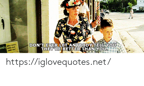 Dont Ever: DON'T EVER LET. ANYBODY TELL YOU  THEY RE BETTER THAN YOU.  SeCNAT  andry https://iglovequotes.net/