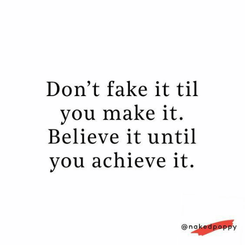 Fake, Til, and Believe: Don't fake it til  you make it  Believe it until  you achieve it.  @nakedpoppy