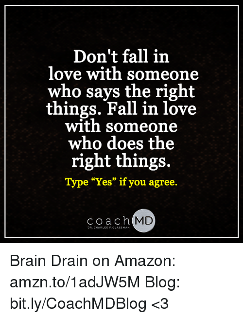 """brain drain: Don't fall in  love with someone  who says the right  things. Fall in love  with someone  who does the  right things.  Type """"Yes"""" if you agree  Coach  MD  DR. CHARLES F. GLASSMAN Brain Drain on Amazon: amzn.to/1adJW5M Blog: bit.ly/CoachMDBlog  <3"""