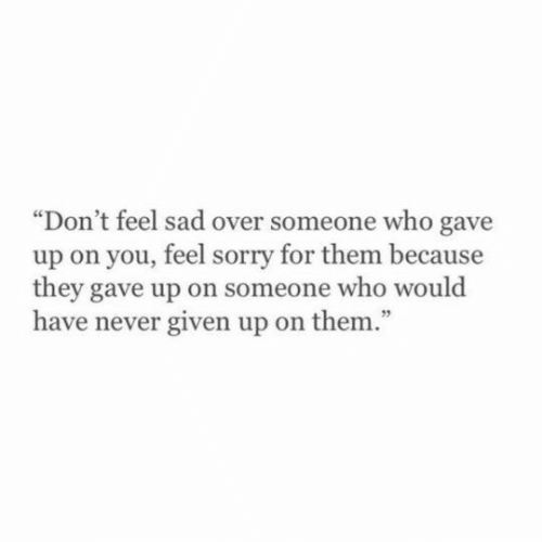 """Sorry, Sad, and Never: """"Don't feel sad over someone who gave  up on you, feel sorry for them because  they gave up on someone who would  have never given up on them.""""  95"""