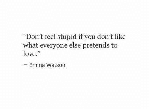 """Emma Watson, Love, and Emma: """"Don't feel stupid if you don't like  what everyone else pretends to  love.  Emma Watson"""