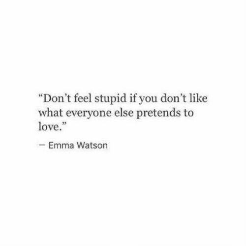 "watson: ""Don't feel stupid if you don't like  what everyone else pretends to  love.""  -Emma Watson"