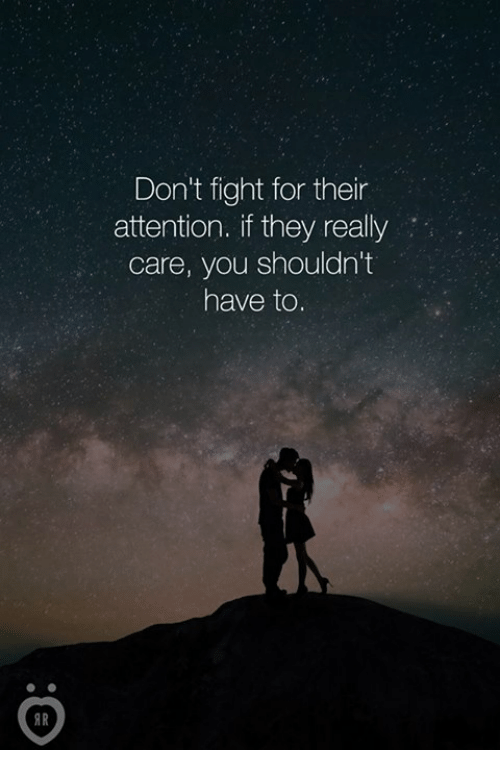 fightings: Don't fight for their  attention. if they really  care, you shouldn't  have to.