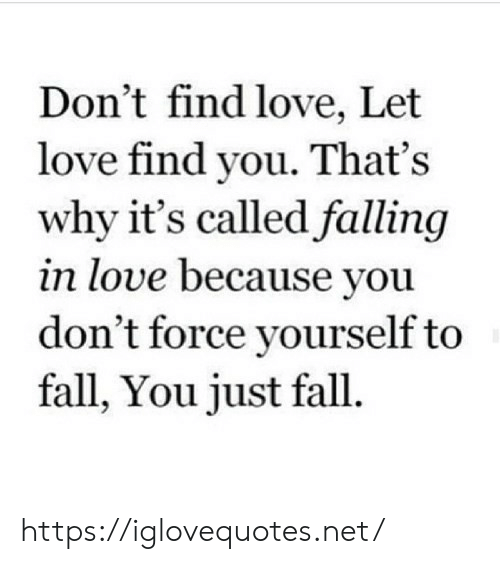 falling: Don't find love, Let  love find you. That's  why it's called falling  in love because you  don't force yourself to  fall, You just fall. https://iglovequotes.net/
