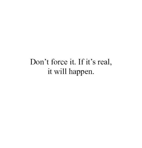 its real: Don't force it. If it's real  it will happen.