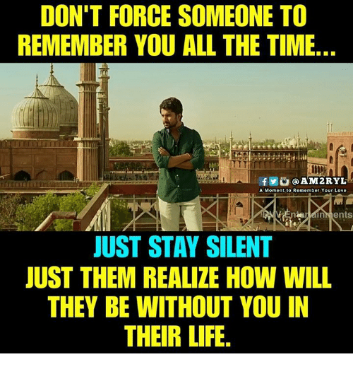 momentous: DON'T FORCE SOMEONE TO  REMEMBER YOU ALL THE TIME  le  f0@AM2RYL  A Moment to Remember Your Love  JUST STAY SILENT  JUST THEM REALIZE HOW WILL  THEY BE WITHOUT YOU IN  THEIR LIFE