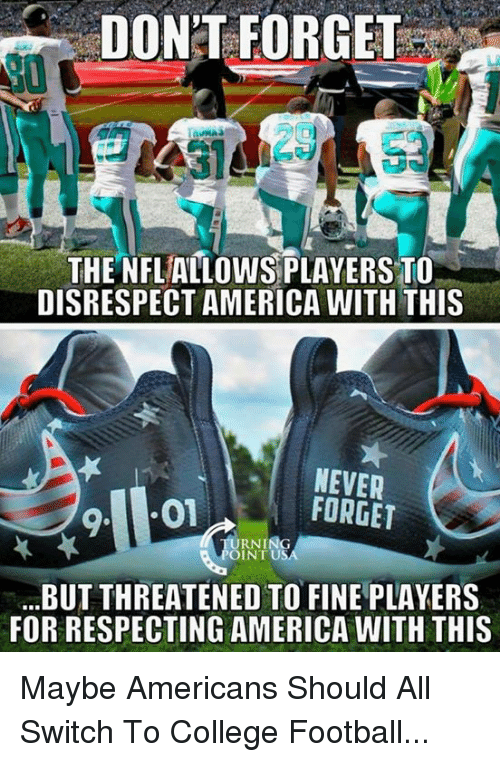 America, College, and College Football: DON'T FORGET  20  DISRESPECT AMERICA WITH THIS  NEVER  FORGET  RNING  INT US  BUT THREATENED TO FINE PLAYERS  FOR RESPECTING AMERICA WITH THIS Maybe Americans Should All Switch To College Football...