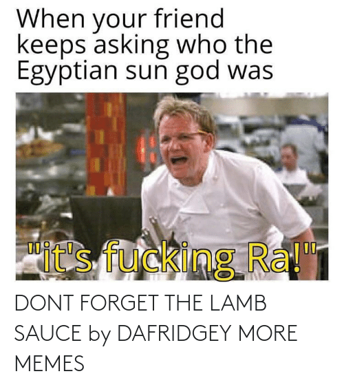 A: DONT FORGET THE LAMB SAUCE by DAFRIDGEY MORE MEMES