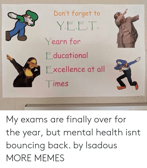 yearn: Don't forget to  Yearn for  ducational  Excellence at all  imes My exams are finally over for the year, but mental health isnt bouncing back. by Isadous MORE MEMES
