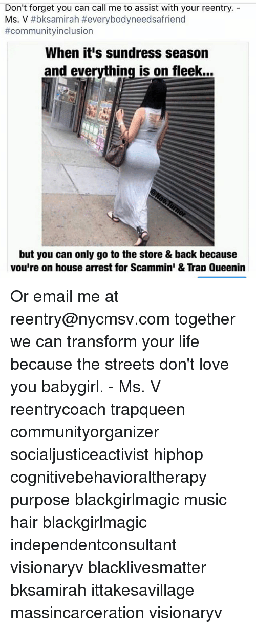 Sundress Season: Don't forget you can call me to assist with your reentry.  Ms.V #bksamirah #everybodyneedsafriend  #communityinclusion  When it's sundress season  and everything is on fleek...  but you can only go to the store & back because  vou're on house arrest for Scammin & Tran Queeni Or email me at reentry@nycmsv.com together we can transform your life because the streets don't love you babygirl. - Ms. V reentrycoach trapqueen communityorganizer socialjusticeactivist hiphop cognitivebehavioraltherapy purpose blackgirlmagic music hair blackgirlmagic independentconsultant visionaryv blacklivesmatter bksamirah ittakesavillage massincarceration visionaryv