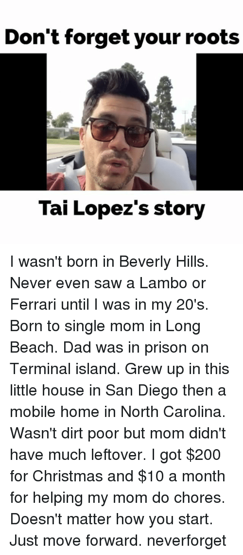 little house: Don't forget your roots  Tai Lopez's story I wasn't born in Beverly Hills. Never even saw a Lambo or Ferrari until I was in my 20's. Born to single mom in Long Beach. Dad was in prison on Terminal island. Grew up in this little house in San Diego then a mobile home in North Carolina. Wasn't dirt poor but mom didn't have much leftover. I got $200 for Christmas and $10 a month for helping my mom do chores. Doesn't matter how you start. Just move forward. neverforget