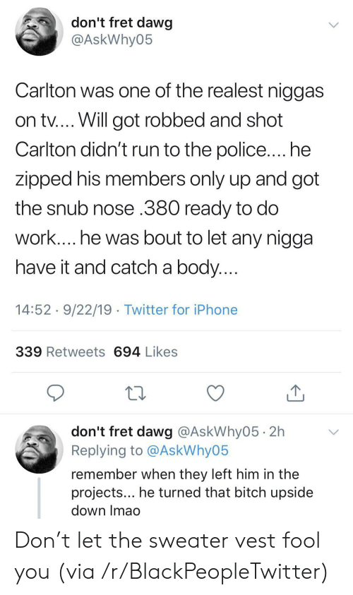 Bitch, Blackpeopletwitter, and Iphone: don't fret dawg  @AskWhy05  Carlton was one of the realest niggas  on tv.... Will got robbed and shot  Carlton didn't run to the police.... he  zipped his members only up and got  the snub nose .380 ready to do  work.... he was bout to let any nigga  have it and catch a body....  14:52 9/22/19 Twitter for iPhone  339 Retweets 694 Likes  don't fret dawg @AskWhy05 2h  Replying to @AskWhy05  remember when they left him in the  projects... he turned that bitch upside  down Imao Don't let the sweater vest fool you (via /r/BlackPeopleTwitter)