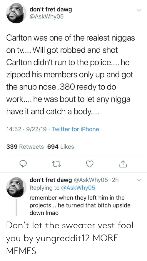 Bitch, Dank, and Iphone: don't fret dawg  @AskWhy05  Carlton was one of the realest niggas  on tv.... Will got robbed and shot  Carlton didn't run to the police.... he  zipped his members only up and got  the snub nose .380 ready to do  work.... he was bout to let any nigga  have it and catch a body....  14:52 9/22/19 Twitter for iPhone  339 Retweets 694 Likes  don't fret dawg @AskWhy05 2h  Replying to @AskWhy05  remember when they left him in the  projects... he turned that bitch upside  down Imao Don't let the sweater vest fool you by yungreddit12 MORE MEMES