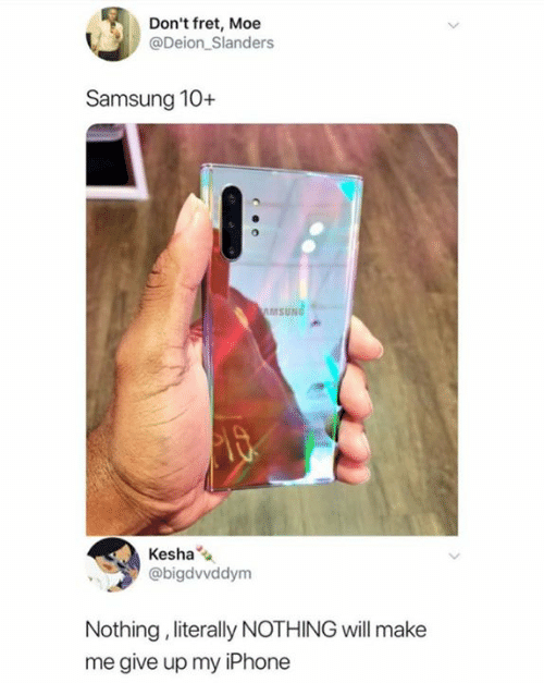 Iphone, Kesha, and Samsung: Don't fret, Moe  @Deion Slanders  Samsung 10+  AMSUNG  Kesha  @bigdvvddym  Nothing, literally NOTHING will make  me give up my iPhone