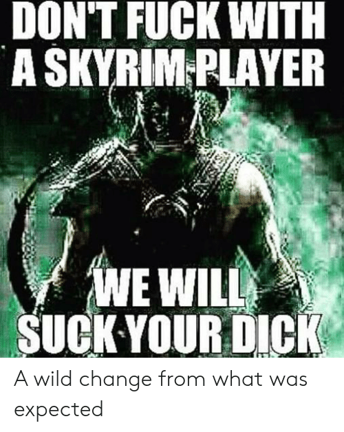 Skyrim, Dick, and Fuck: DON'T FUCK WITH  A SKYRIM-PLAYER  WE WILL  SUCK YOUR DICK A wild change from what was expected