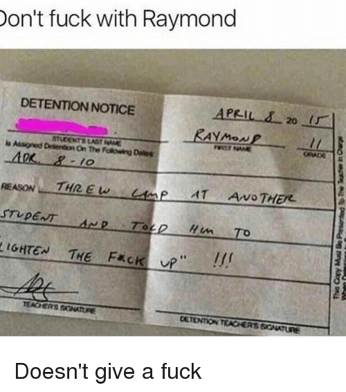 frc: Don't fuck with Raymond  DETENTION NOTICE  APRIL 20  url  la Assigned Detention NAME  on The FolowengDales  THREW  AT Arvo THEN.  STUDENT  2 To  LIGHTEN THE FRC  TEACHERS SONATURE  DETENTON TEACHERS SGNATURE Doesn't give a fuck