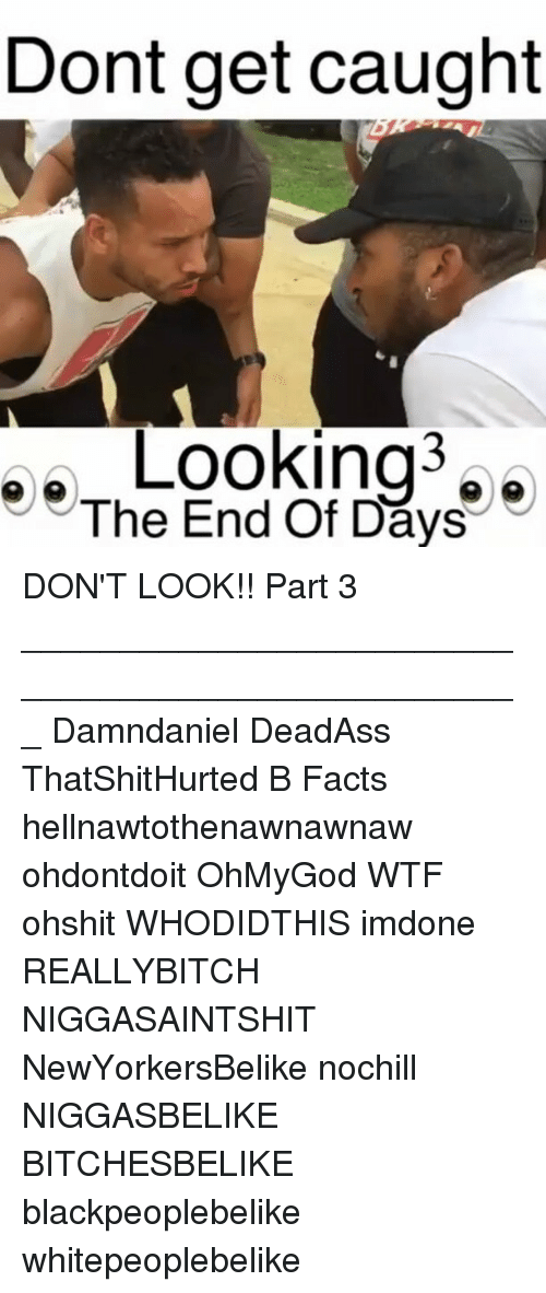 the-end-of-days: Dont get caught  The End Of Days DON'T LOOK!! Part 3 ___________________________________________________ Damndaniel DeadAss ThatShitHurted B Facts hellnawtothenawnawnaw ohdontdoit OhMyGod WTF ohshit WHODIDTHIS imdone REALLYBITCH NIGGASAINTSHIT NewYorkersBelike nochill NIGGASBELIKE BITCHESBELIKE blackpeoplebelike whitepeoplebelike