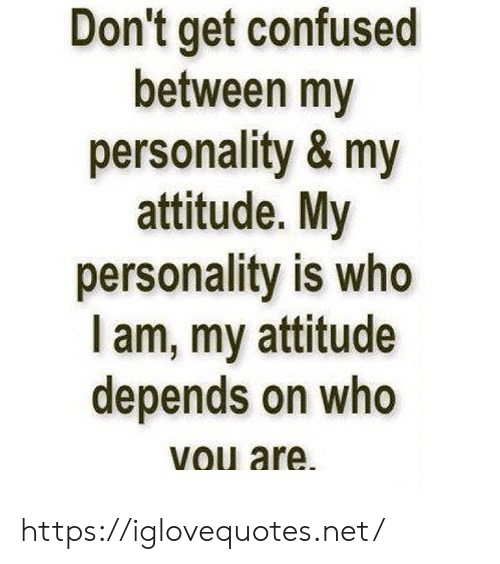 Confused, Attitude, and Net: Don't get confused  between my  personality & my  attitude. My  personality is who  I am, my attitude  depends on who  vou are. https://iglovequotes.net/