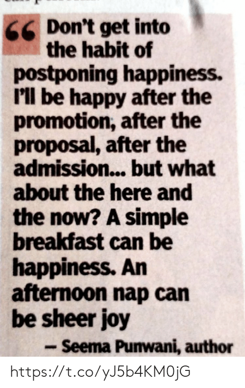 promotion: Don't get into  the habit of  postponing happiness.  I'll be happy after the  promotion, after the  proposal, after the  admission...but what  about the here and  the now? A simple  breakfast can be  happiness. An  afternoon nap can  be sheer joy  - Seema Punwani, author https://t.co/yJ5b4KM0jG